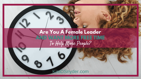 Are You A Female Leader And Want More Free Time To Help More People?