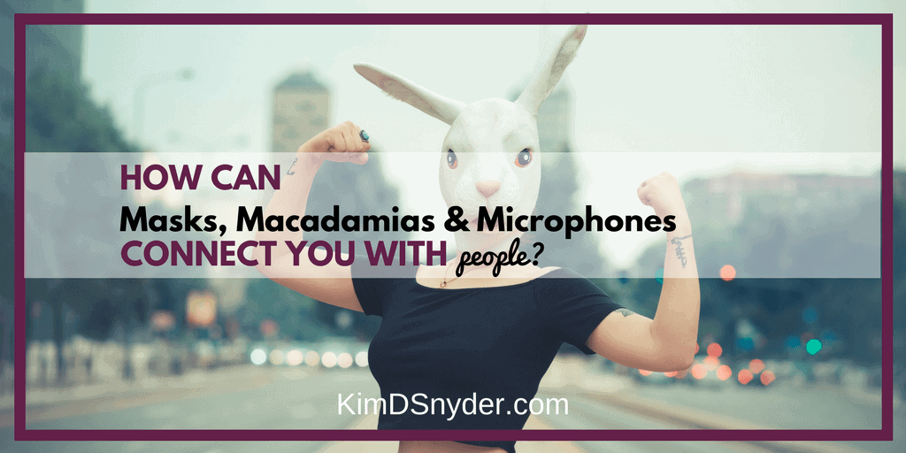 How Can Masks, Macadamia Nuts, Microphones Help You Connect With More People?